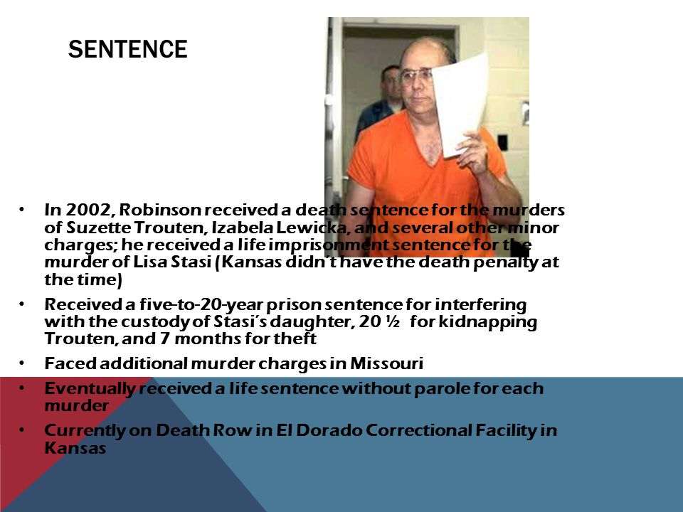 SENTENCE In 2002, Robinson received a death sentence for the murders of Suzette Trouten, Izabela Lewicka, and several other minor charges; he received a life imprisonment sentence for the murder of Lisa Stasi (Kansas didn't have the death penalty at the time) Received a five-to-20-year prison sentence for interfering with the custody of Stasi's daughter, 20 ½ for kidnapping Trouten, and 7 months for theft Faced additional murder charges in Missouri Eventually received a life sentence without parole for each murder Currently on Death Row in El Dorado Correctional Facility in Kansas