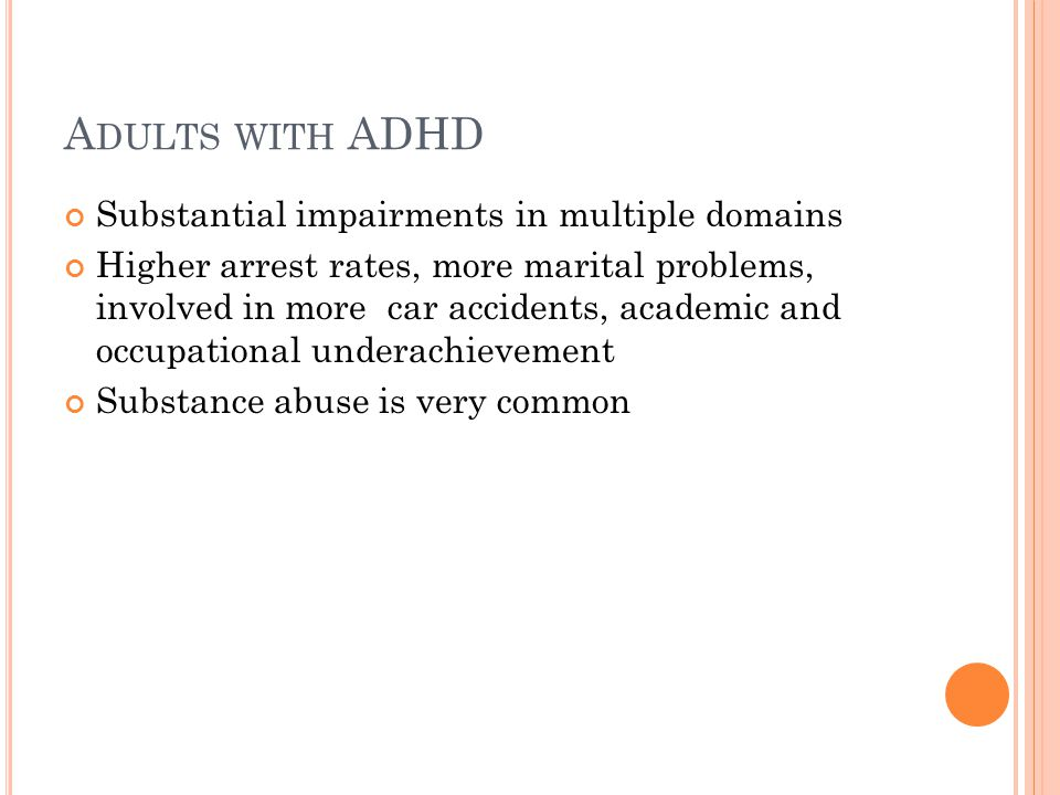 A DULTS WITH ADHD Substantial impairments in multiple domains Higher arrest rates, more marital problems, involved in more car accidents, academic and occupational underachievement Substance abuse is very common