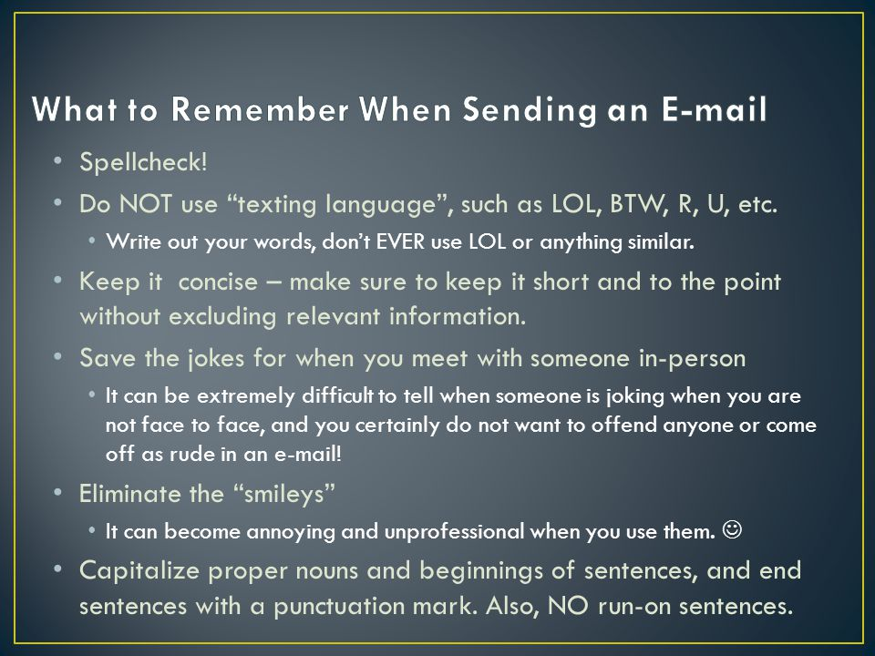 Spellcheck. Do NOT use texting language , such as LOL, BTW, R, U, etc.