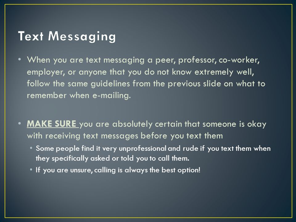 When you are text messaging a peer, professor, co-worker, employer, or anyone that you do not know extremely well, follow the same guidelines from the previous slide on what to remember when e-mailing.