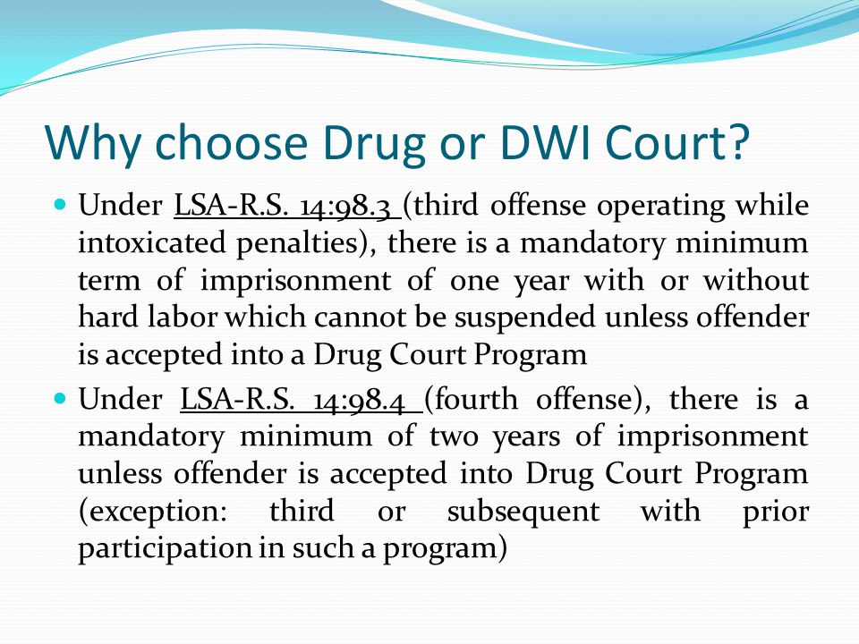 Why choose Drug or DWI Court? Under LSA-R.S. 14:98.3 (third offense operating while intoxicated penalties), there is a mandatory minimum term of impri