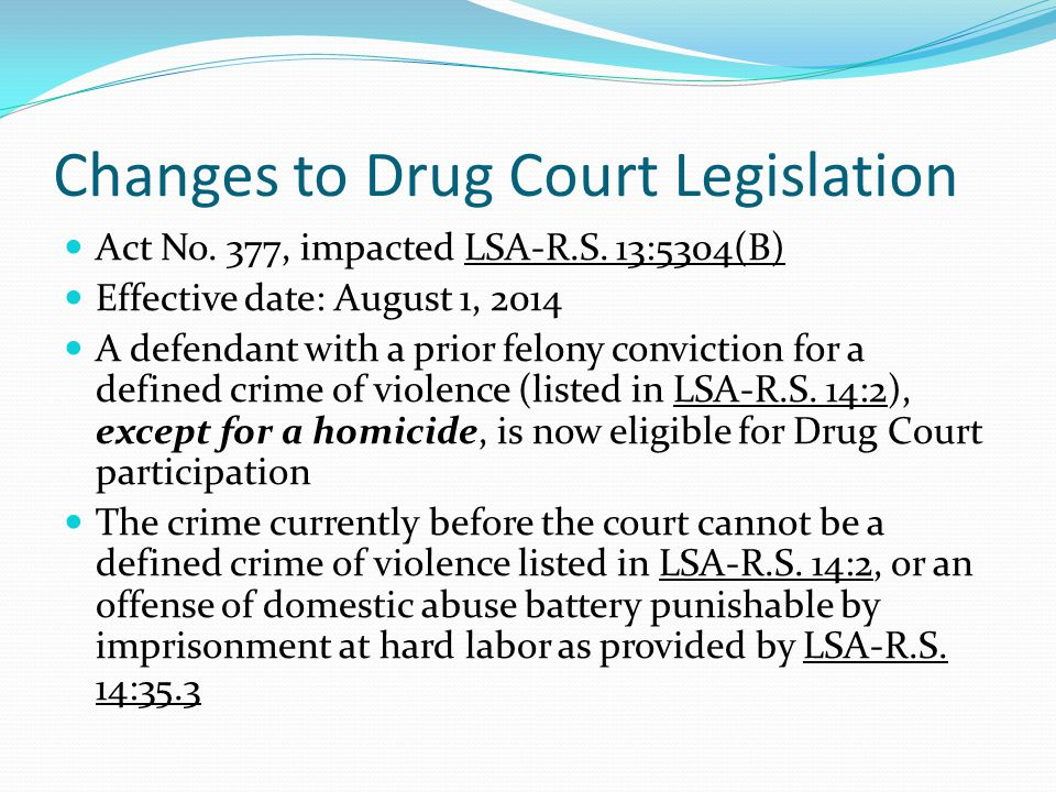 Changes to Drug Court Legislation Act No. 377, impacted LSA-R.S. 13:5304(B) Effective date: August 1, 2014 A defendant with a prior felony conviction