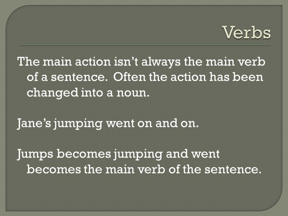 The main action isn't always the main verb of a sentence. Often the action has been changed into a noun. Jane's jumping went on and on. Jumps becomes