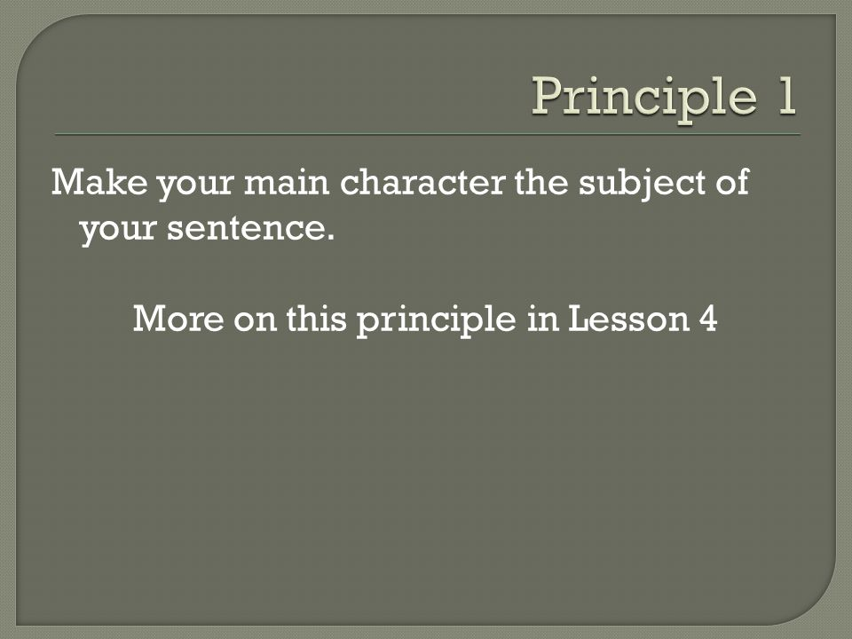 Make your main character the subject of your sentence. More on this principle in Lesson 4