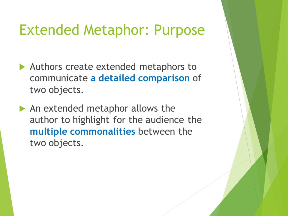 Extended Metaphor: Purpose  Authors create extended metaphors to communicate a detailed comparison of two objects.  An extended metaphor allows the