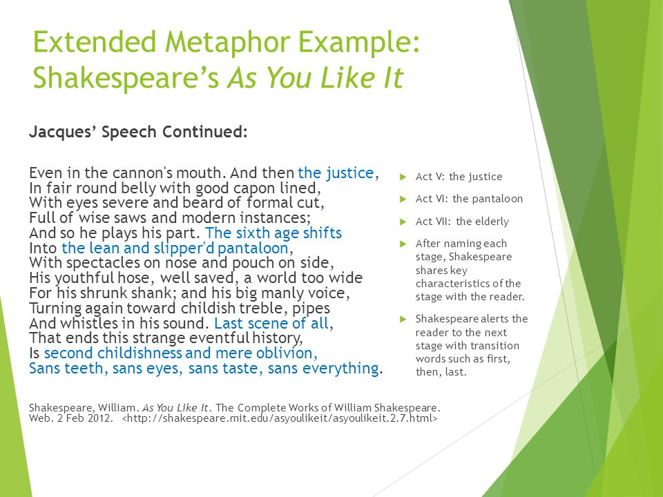 Extended Metaphor Example: Shakespeare's As You Like It Jacques' Speech Continued: Even in the cannon's mouth. And then the justice, In fair round bel