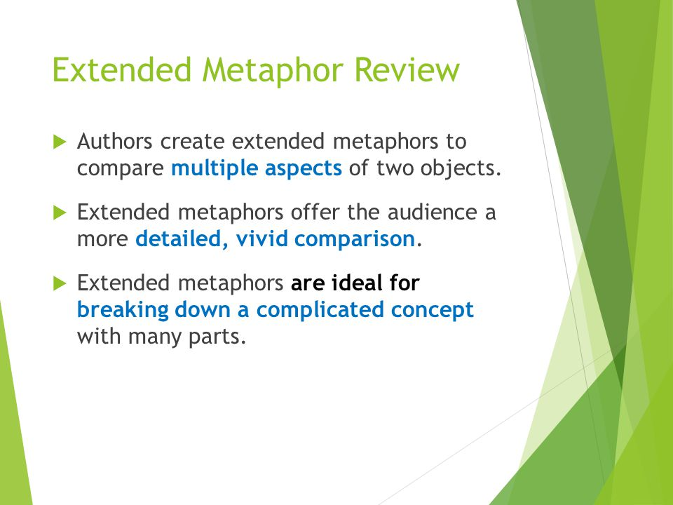 Extended Metaphor Review  Authors create extended metaphors to compare multiple aspects of two objects.  Extended metaphors offer the audience a mor