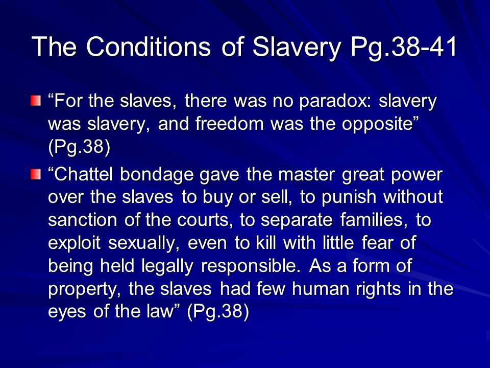 The Conditions of Slavery Pg.38-41 For the slaves, there was no paradox: slavery was slavery, and freedom was the opposite (Pg.38) Chattel bondage gave the master great power over the slaves to buy or sell, to punish without sanction of the courts, to separate families, to exploit sexually, even to kill with little fear of being held legally responsible.