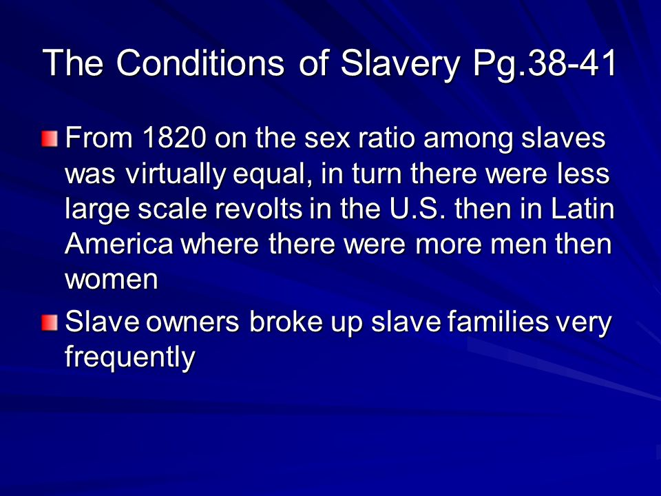 The Conditions of Slavery Pg.38-41 From 1820 on the sex ratio among slaves was virtually equal, in turn there were less large scale revolts in the U.S.