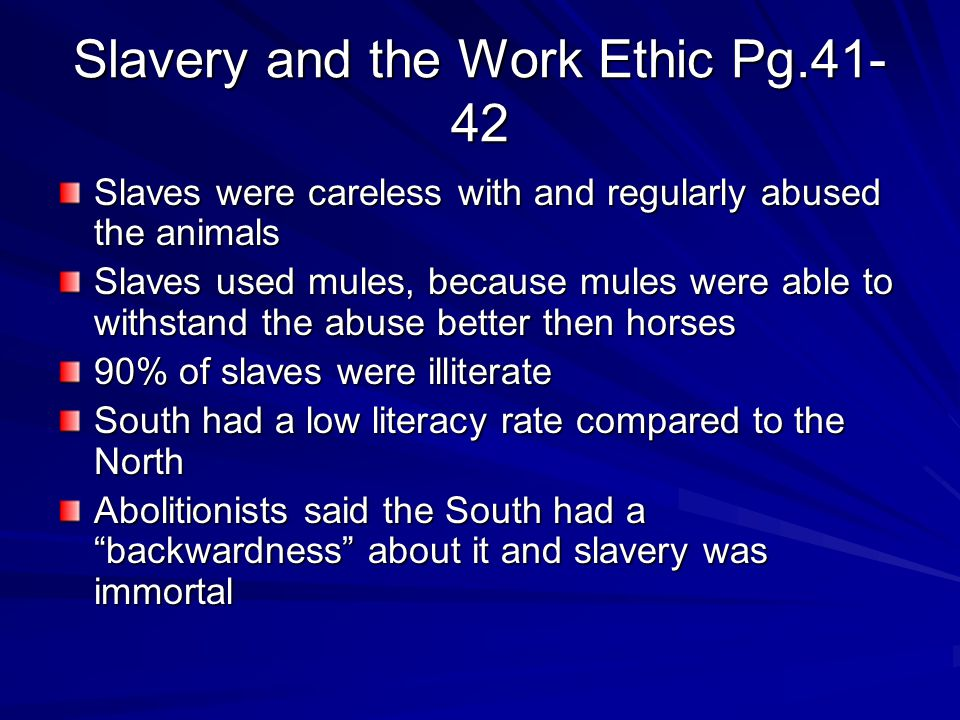 Slavery and the Work Ethic Pg.41- 42 Slaves were careless with and regularly abused the animals Slaves used mules, because mules were able to withstand the abuse better then horses 90% of slaves were illiterate South had a low literacy rate compared to the North Abolitionists said the South had a backwardness about it and slavery was immortal