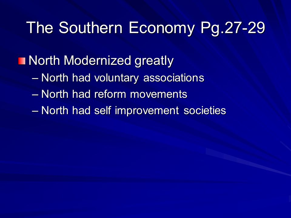 The Southern Economy Pg.27-29 North Modernized greatly –North had voluntary associations –North had reform movements –North had self improvement societies