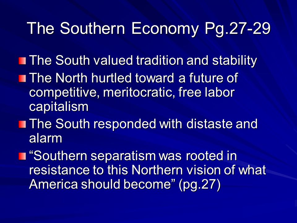 The Southern Economy Pg.27-29 The South valued tradition and stability The North hurtled toward a future of competitive, meritocratic, free labor capitalism The South responded with distaste and alarm Southern separatism was rooted in resistance to this Northern vision of what America should become (pg.27)
