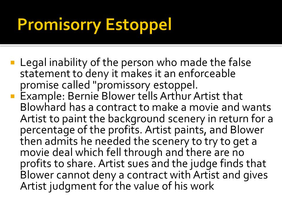 Legal inability of the person who made the false statement to deny it makes it an enforceable promise called promissory estoppel.