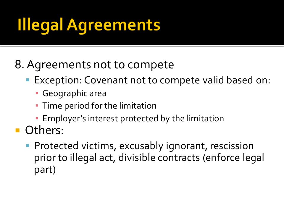 8. Agreements not to compete  Exception: Covenant not to compete valid based on: ▪ Geographic area ▪ Time period for the limitation ▪ Employer's inte
