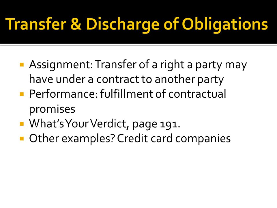  Assignment: Transfer of a right a party may have under a contract to another party  Performance: fulfillment of contractual promises  What's Your Verdict, page 191.