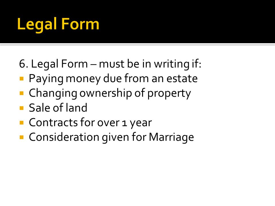 6. Legal Form – must be in writing if:  Paying money due from an estate  Changing ownership of property  Sale of land  Contracts for over 1 year 