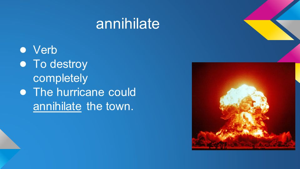 annihilate ● Verb ● To destroy completely ● The hurricane could annihilate the town.