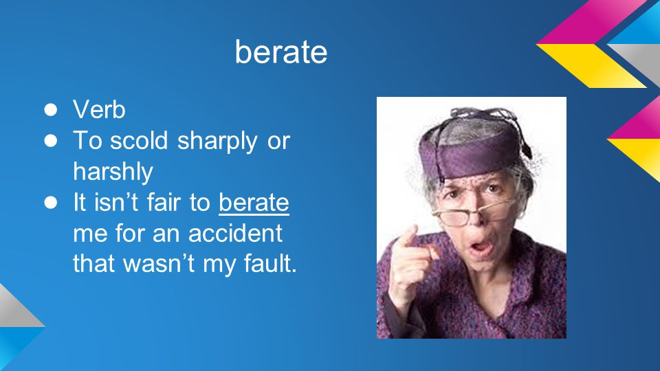berate ● Verb ● To scold sharply or harshly ● It isn't fair to berate me for an accident that wasn't my fault.