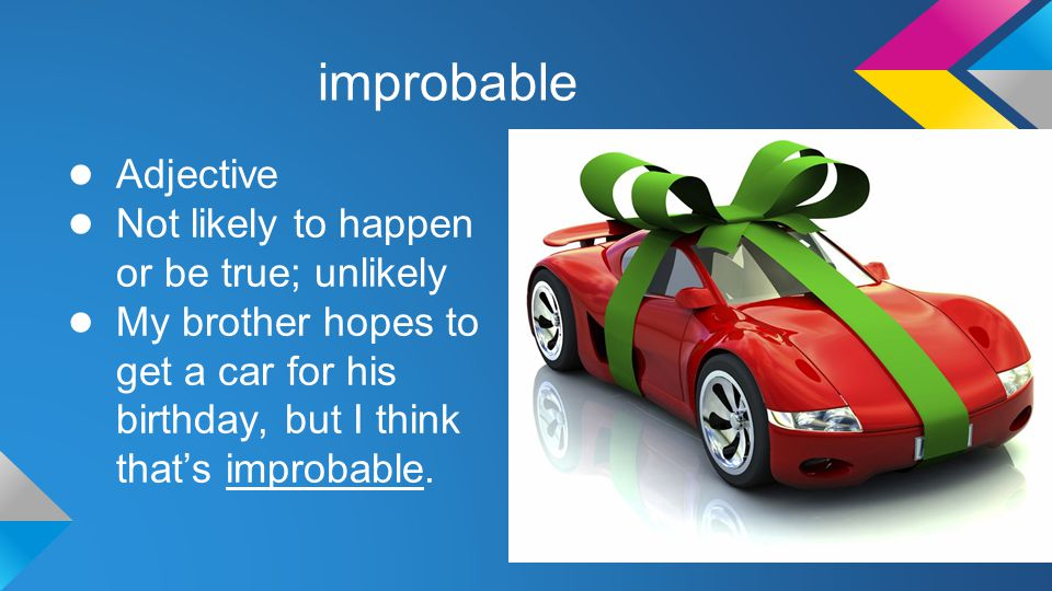 improbable ● Adjective ● Not likely to happen or be true; unlikely ● My brother hopes to get a car for his birthday, but I think that's improbable.