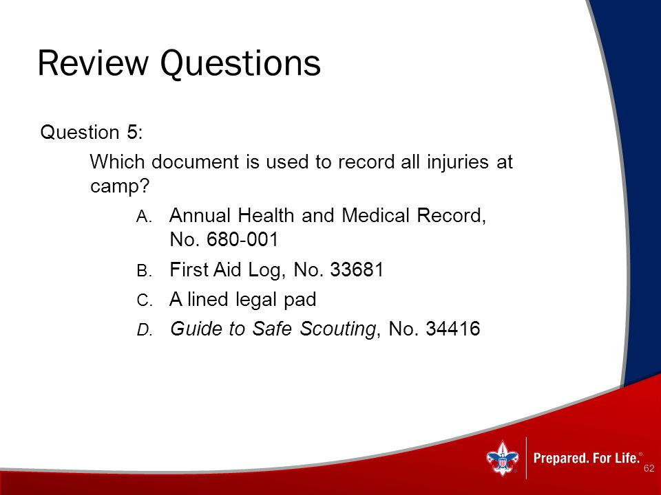 Review Questions Question 5: Which document is used to record all injuries at camp? A. Annual Health and Medical Record, No. 680-001 B. First Aid Log,