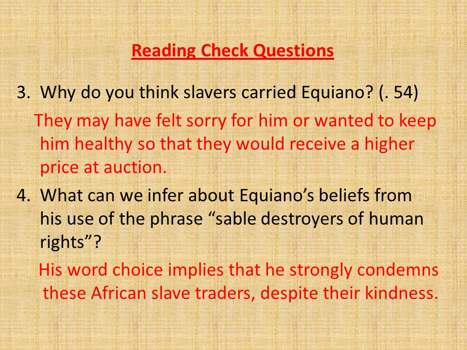 Reading Check Questions 3. Why do you think slavers carried Equiano? (. 54) They may have felt sorry for him or wanted to keep him healthy so that the