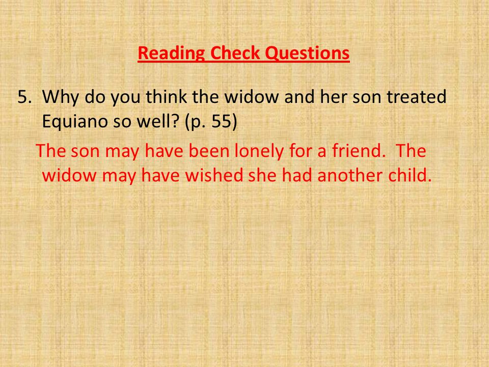Reading Check Questions 5. Why do you think the widow and her son treated Equiano so well? (p. 55) The son may have been lonely for a friend. The wido