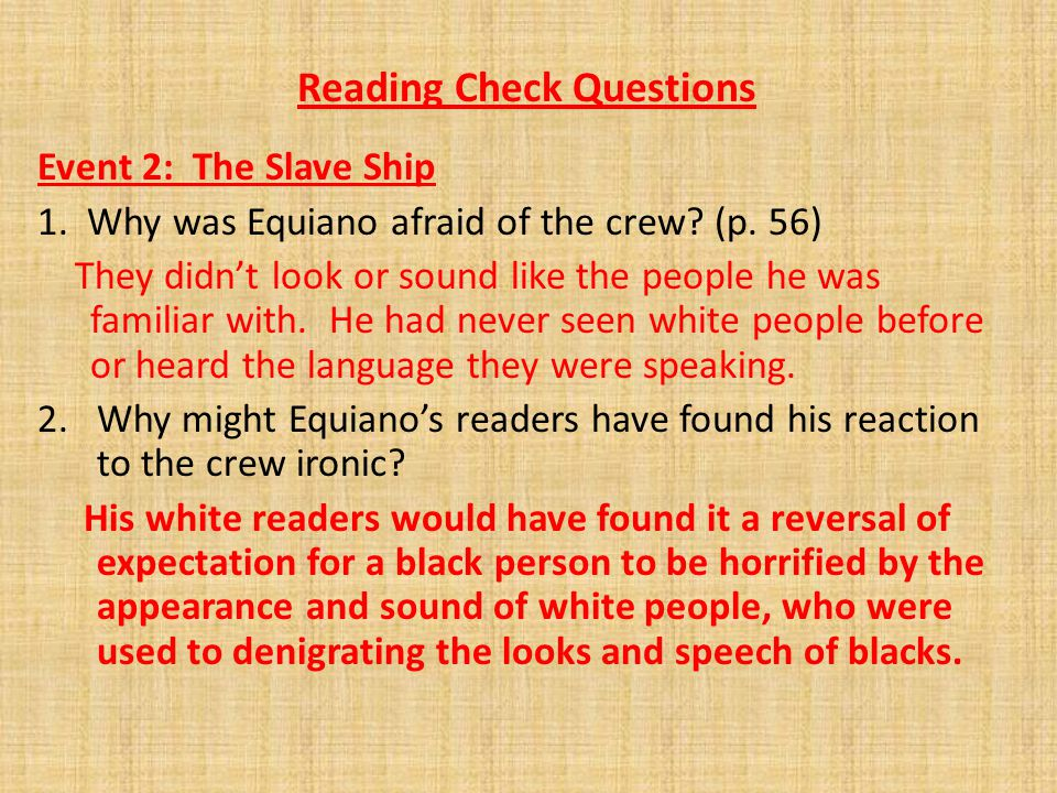 Reading Check Questions Event 2: The Slave Ship 1. Why was Equiano afraid of the crew? (p. 56) They didn't look or sound like the people he was famili