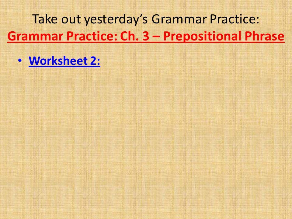 Take out yesterday's Grammar Practice: Grammar Practice: Ch. 3 – Prepositional Phrase Worksheet 2: