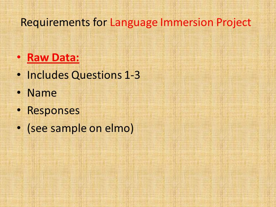 Requirements for Language Immersion Project Raw Data: Includes Questions 1-3 Name Responses (see sample on elmo)