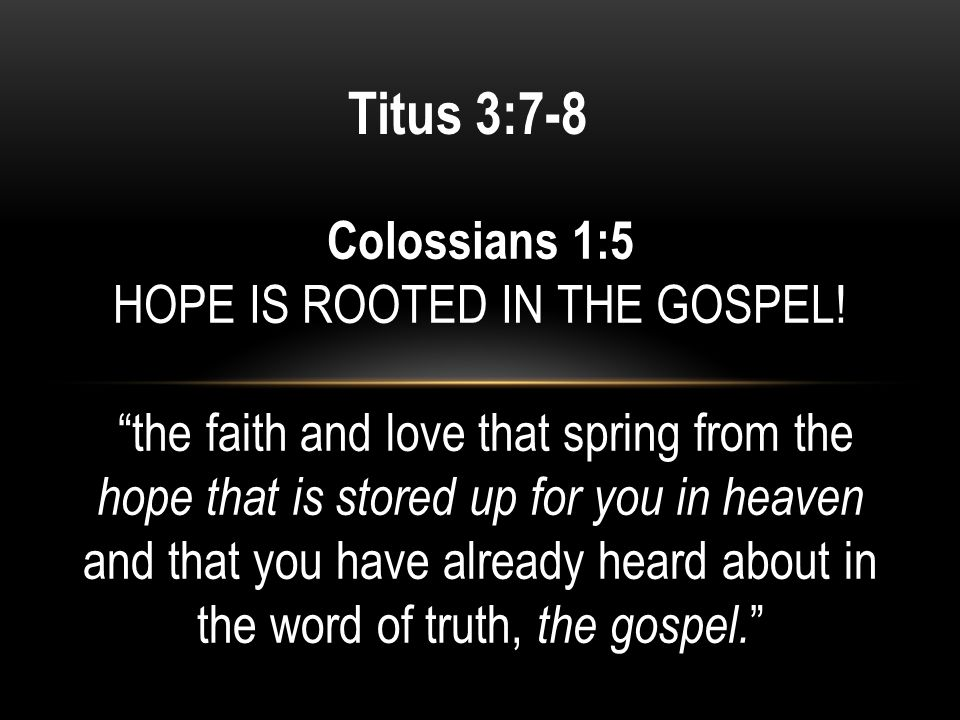 Titus 3:7-8 Colossians 1:5 HOPE IS ROOTED IN THE GOSPEL.