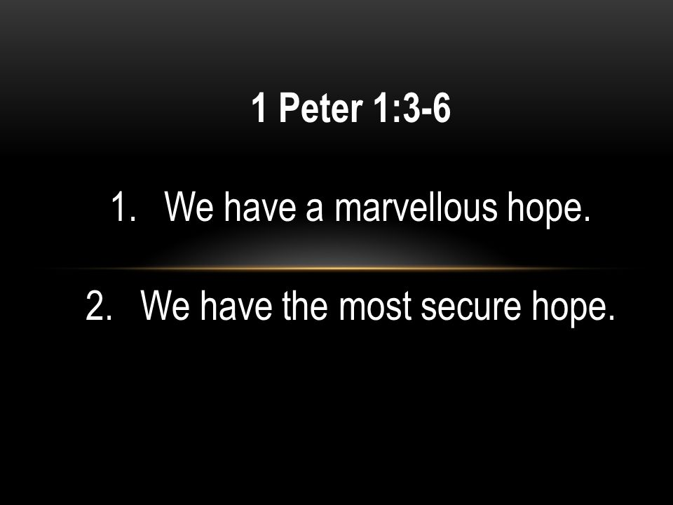 1 Peter 1:3-6 1.We have a marvellous hope. 2.We have the most secure hope.