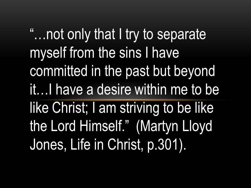 …not only that I try to separate myself from the sins I have committed in the past but beyond it…I have a desire within me to be like Christ; I am striving to be like the Lord Himself. (Martyn Lloyd Jones, Life in Christ, p.301).