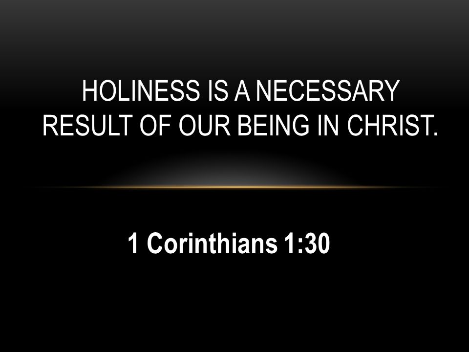 HOLINESS IS A NECESSARY RESULT OF OUR BEING IN CHRIST. 1 Corinthians 1:30