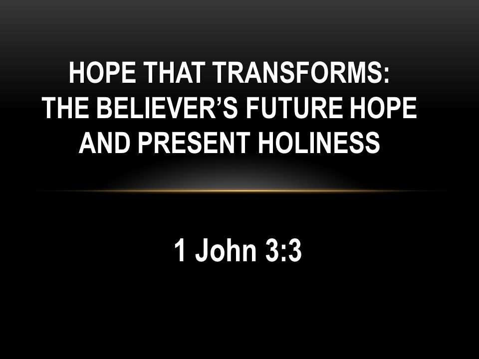 HOPE THAT TRANSFORMS: THE BELIEVER'S FUTURE HOPE AND PRESENT HOLINESS 1 John 3:3