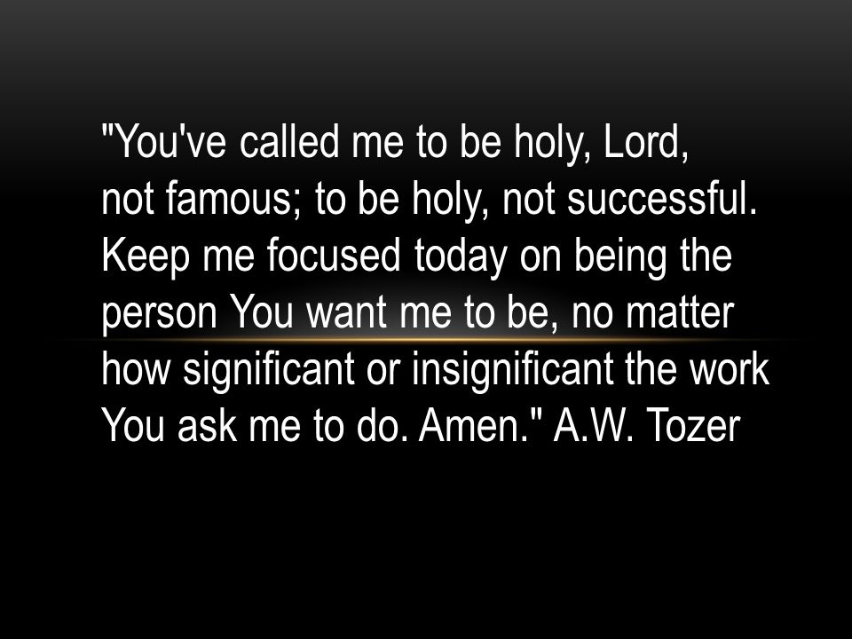 You ve called me to be holy, Lord, not famous; to be holy, not successful.