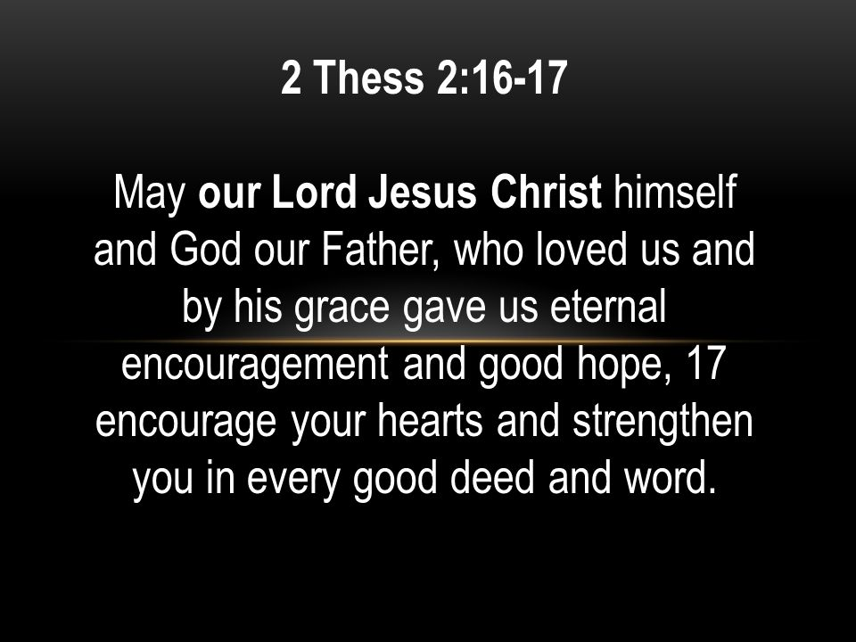 2 Thess 2:16-17 May our Lord Jesus Christ himself and God our Father, who loved us and by his grace gave us eternal encouragement and good hope, 17 encourage your hearts and strengthen you in every good deed and word.