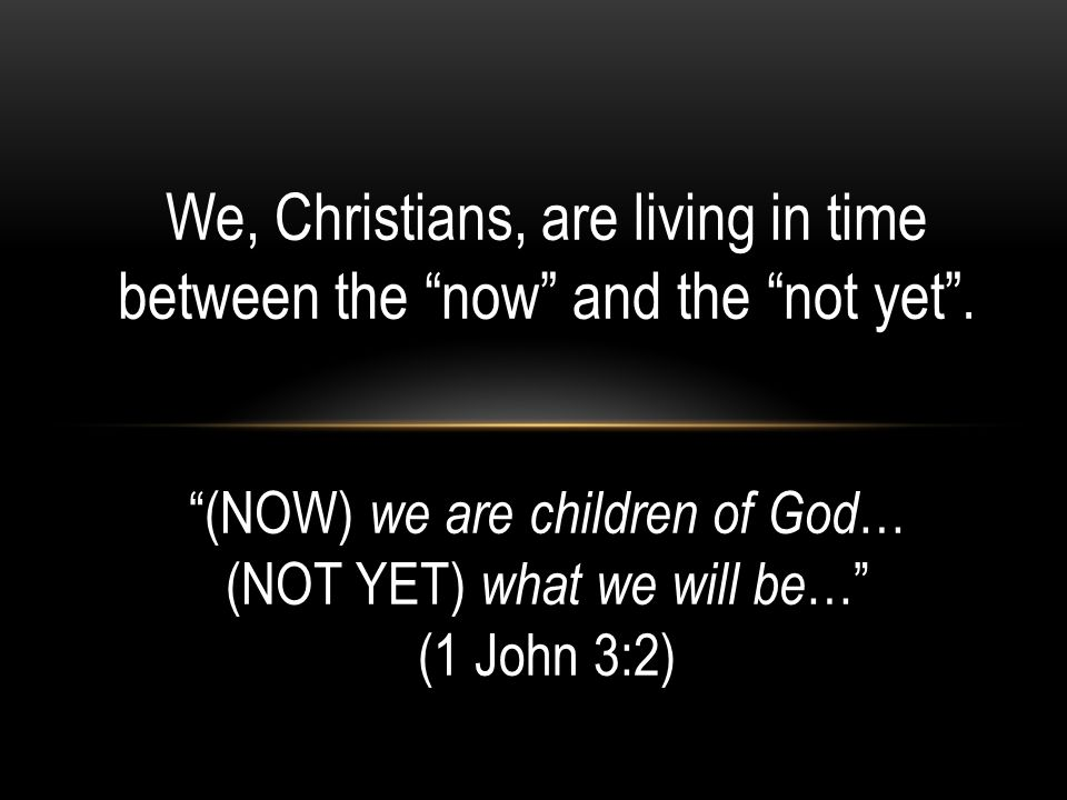 We, Christians, are living in time between the now and the not yet .
