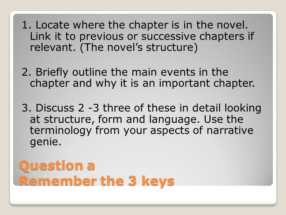 Question a Remember the 3 keys 1. Locate where the chapter is in the novel. Link it to previous or successive chapters if relevant. (The novel's struc