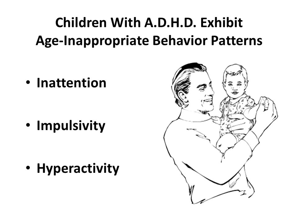 Children With A.D.H.D. Exhibit Age-Inappropriate Behavior Patterns Inattention Impulsivity Hyperactivity