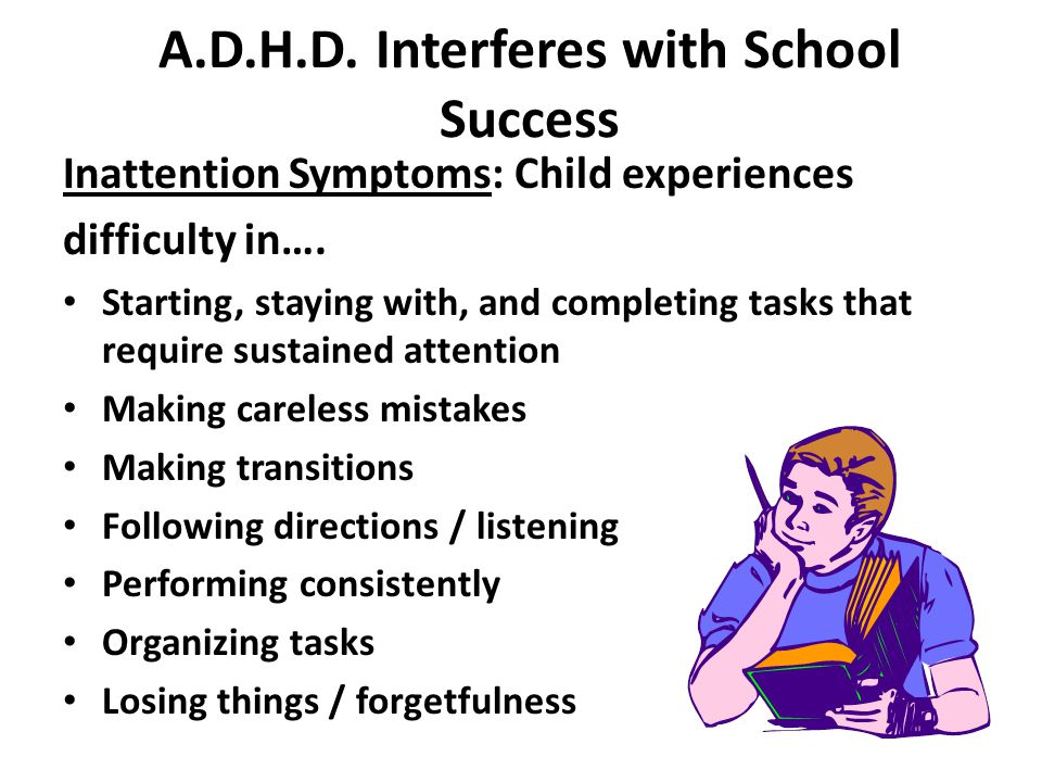 A.D.H.D. Interferes with School Success Inattention Symptoms: Child experiences difficulty in…. Starting, staying with, and completing tasks that requ