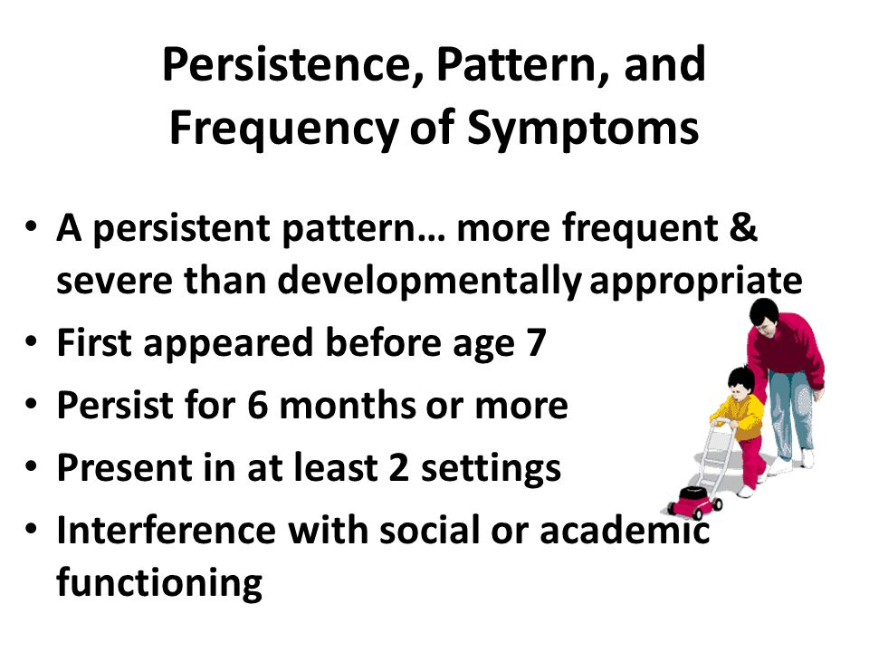 Persistence, Pattern, and Frequency of Symptoms A persistent pattern… more frequent & severe than developmentally appropriate First appeared before ag