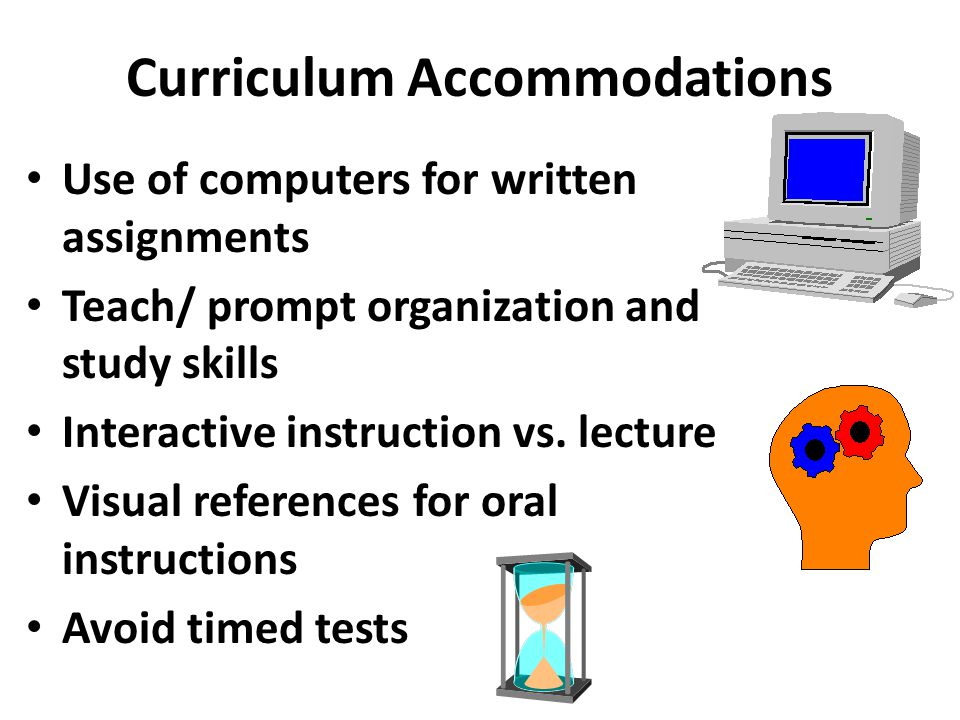 Curriculum Accommodations Use of computers for written assignments Teach/ prompt organization and study skills Interactive instruction vs. lecture Vis