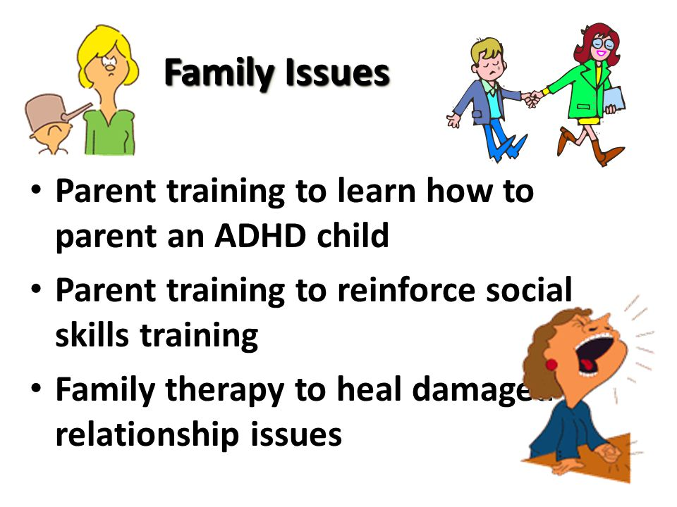 Family Issues Parent training to learn how to parent an ADHD child Parent training to reinforce social skills training Family therapy to heal damaged