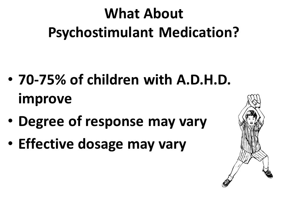70-75% of children with A.D.H.D. improve Degree of response may vary Effective dosage may vary
