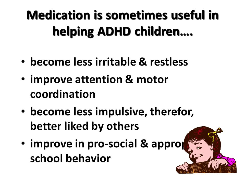 Medication is sometimes useful in helping ADHD children…. become less irritable & restless improve attention & motor coordination become less impulsiv