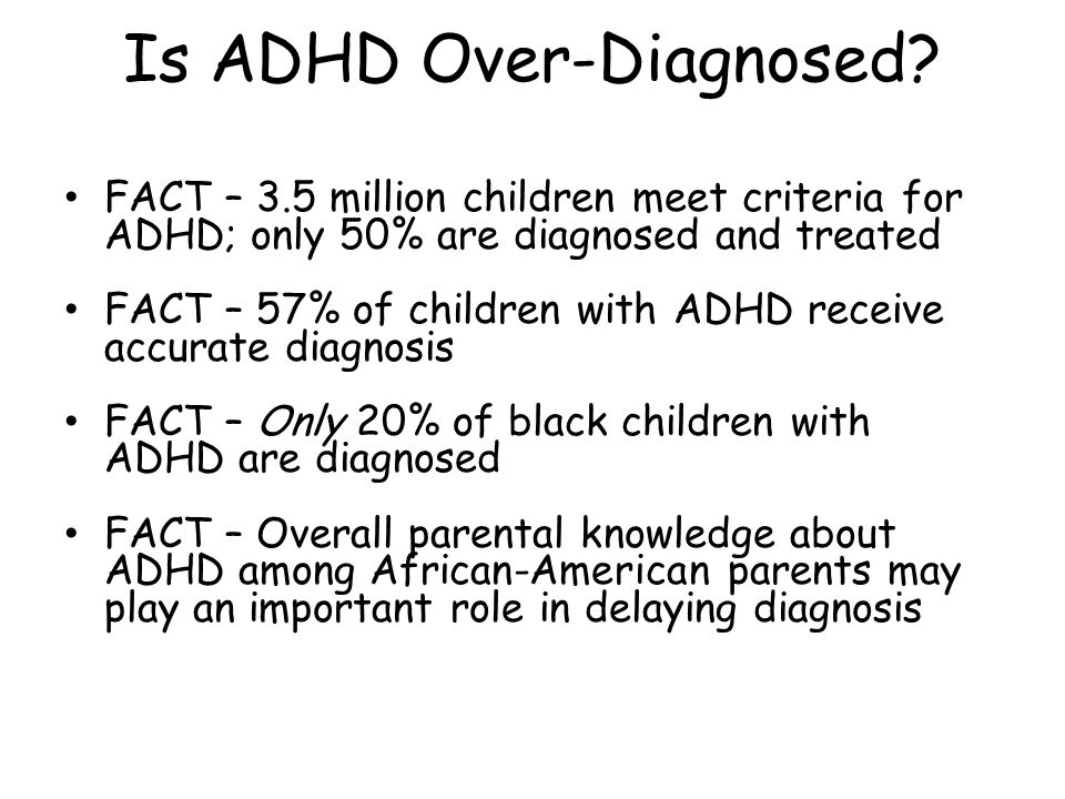 FACT – 3.5 million children meet criteria for ADHD; only 50% are diagnosed and treated FACT – 57% of children with ADHD receive accurate diagnosis FAC