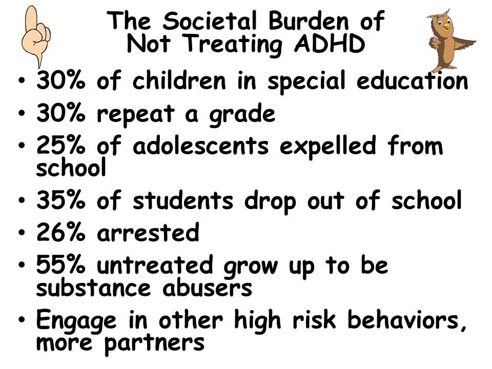 The Societal Burden of Not Treating ADHD 30% of children in special education 30% repeat a grade 25% of adolescents expelled from school 35% of studen