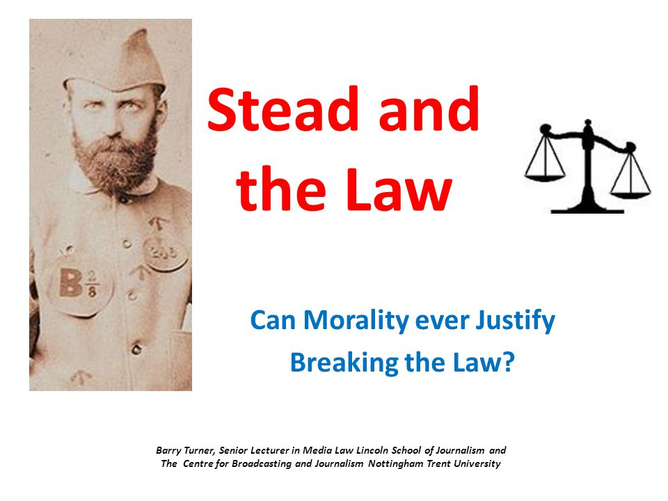 Stead and the Law Can Morality ever Justify Breaking the Law? Barry Turner, Senior Lecturer in Media Law Lincoln School of Journalism and The Centre f