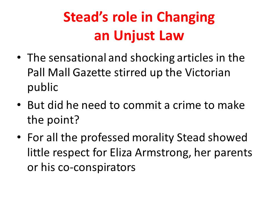 Stead's role in Changing an Unjust Law The sensational and shocking articles in the Pall Mall Gazette stirred up the Victorian public But did he need to commit a crime to make the point.