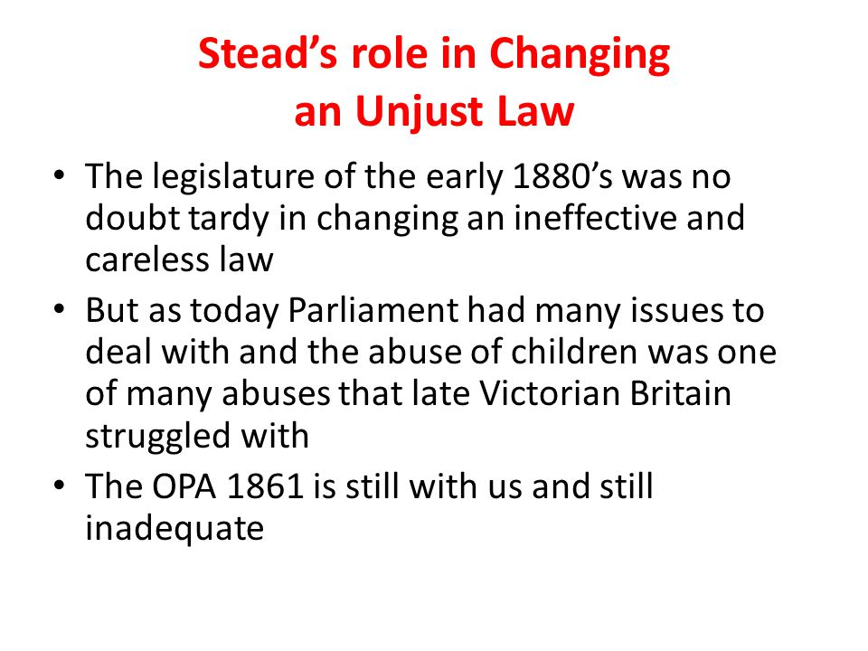 Stead's role in Changing an Unjust Law The legislature of the early 1880's was no doubt tardy in changing an ineffective and careless law But as today Parliament had many issues to deal with and the abuse of children was one of many abuses that late Victorian Britain struggled with The OPA 1861 is still with us and still inadequate